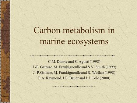 Carbon metabolism in marine ecosystems C.M. Duarte and S. Agusti (1998) J.-P. Gattuso, M. Frankignoulle and S.V. Smith (1999) J.-P.Gattuso, M. Frankignoulle.