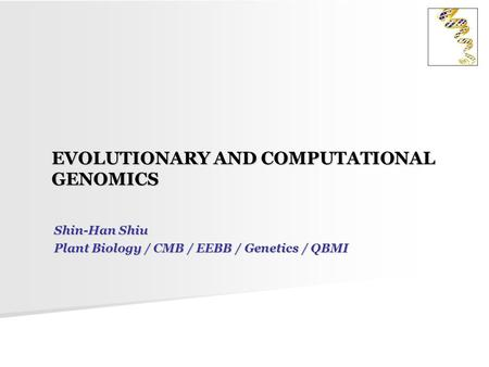 EVOLUTIONARY AND COMPUTATIONAL GENOMICS Shin-Han Shiu Plant Biology / CMB / EEBB / Genetics / QBMI.