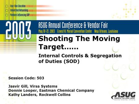 Shooting The Moving Target…… Internal Controls & Segregation of Duties (SOD) Session Code: 503 Jasvir Gill, Virsa Systems Donnie Looper, Eastman Chemical.