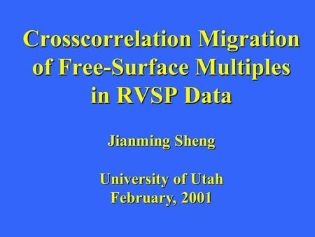 Crosscorrelation Migration of Free-Surface Multiples in RVSP Data Jianming Sheng University of Utah February, 2001.