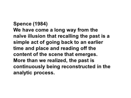 Spence (1984) We have come a long way from the naïve illusion that recalling the past is a simple act of going back to an earlier time and place and reading.