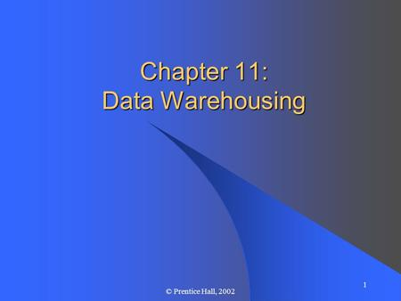 1 © Prentice Hall, 2002 Chapter 11: Data Warehousing.