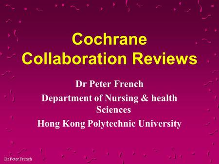 Dr Peter French Cochrane Collaboration Reviews Dr Peter French Department of Nursing & health Sciences Hong Kong Polytechnic University.