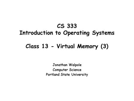CS 333 Introduction to Operating Systems Class 13 - Virtual Memory (3) Jonathan Walpole Computer Science Portland State University.