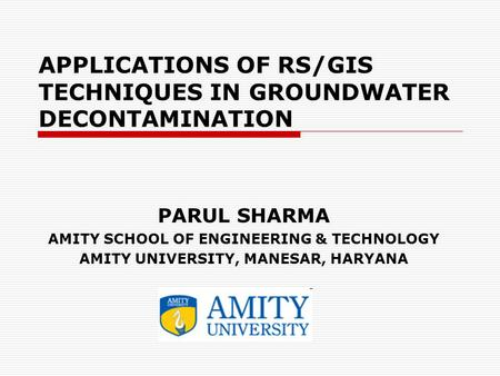 APPLICATIONS OF RS/GIS TECHNIQUES IN GROUNDWATER DECONTAMINATION PARUL SHARMA AMITY SCHOOL OF ENGINEERING & TECHNOLOGY AMITY UNIVERSITY, MANESAR, HARYANA.