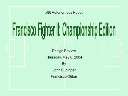 X96 Autonomous Robot Design Review Thursday, May 6, 2004 By John Budinger Francisco Otibar.