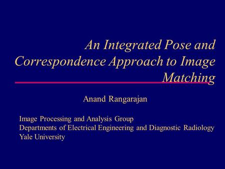 An Integrated Pose and Correspondence Approach to Image Matching Anand Rangarajan Image Processing and Analysis Group Departments of Electrical Engineering.