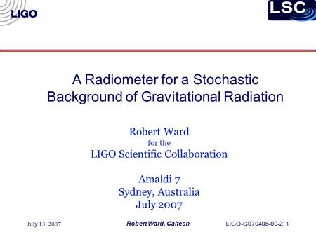 July 13, 2007 Robert Ward, Caltech LIGO-G070406-00-Z 1 Robert Ward for the LIGO Scientific Collaboration Amaldi 7 Sydney, Australia July 2007 A Radiometer.