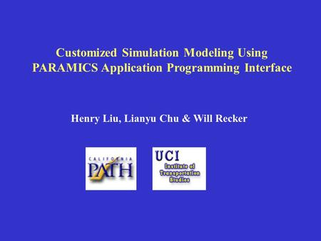 Customized Simulation Modeling Using PARAMICS Application Programming Interface Henry Liu, Lianyu Chu & Will Recker.