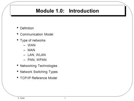 1 K. Salah Module 1.0: Introduction Definition Communication Model Type of networks –WAN –MAN –LAN, WLAN –PAN, WPAN Networking Technologies Network Switching.
