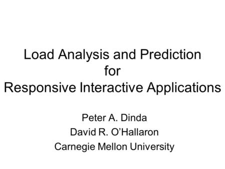 Load Analysis and Prediction for Responsive Interactive Applications Peter A. Dinda David R. O'Hallaron Carnegie Mellon University.