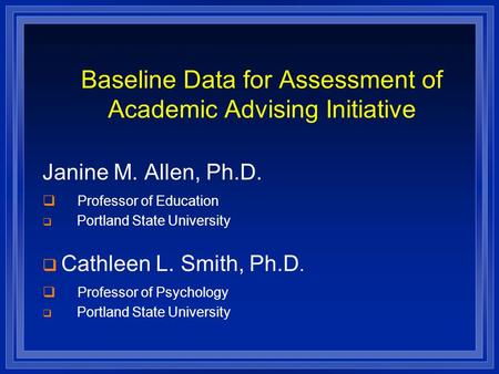 Baseline Data for Assessment of Academic Advising Initiative Janine M. Allen, Ph.D.  Professor of Education  Portland State University  Cathleen L.