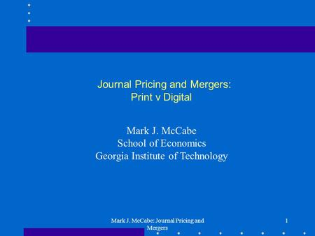Mark J. McCabe: Journal Pricing and Mergers 1 Journal Pricing and Mergers: Print v Digital Mark J. McCabe School of Economics Georgia Institute of Technology.