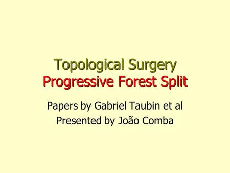 Topological Surgery Progressive Forest Split Papers by Gabriel Taubin et al Presented by João Comba.