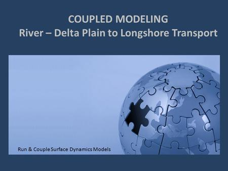 COUPLED MODELING River – Delta Plain to Longshore Transport Run & Couple Surface Dynamics Models.