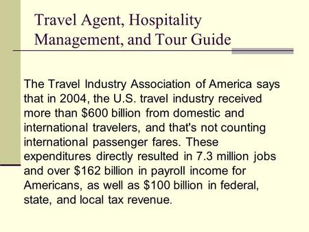 Travel Agent, Hospitality Management, and Tour Guide The Travel Industry Association of America says that in 2004, the U.S. travel industry received more.