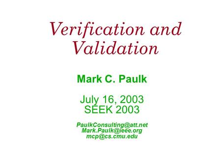 Verification and Validation Mark C. Paulk July 16, 2003 SEEK 2003