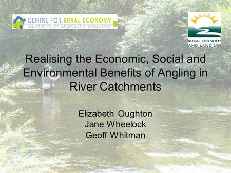 Realising the Economic, Social and Environmental Benefits of Angling in River Catchments Elizabeth Oughton Jane Wheelock Geoff Whitman.