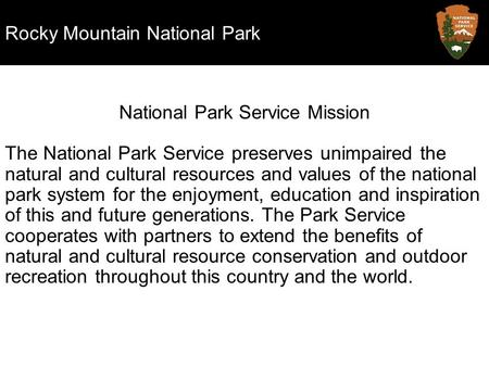Rocky Mountain National Park National Park Service Mission The National Park Service preserves unimpaired the natural and cultural resources and values.