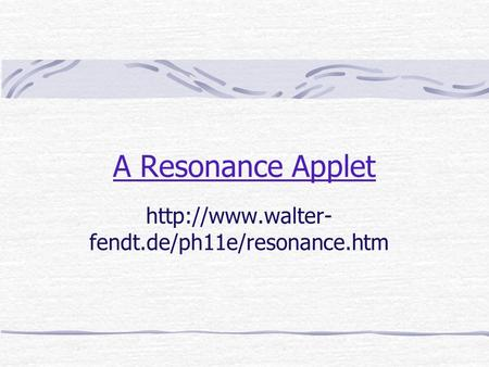 A Resonance Applet  fendt.de/ph11e/resonance.htm.