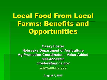 Local Food From Local Farms: Benefits and Opportunities Casey Foster Nebraska Department of Agriculture Ag Promotion Coordinator – Value-Added