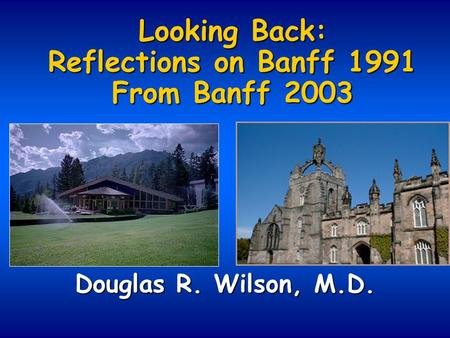 Looking Back: Reflections on Banff 1991 From Banff 2003 Douglas R. Wilson, M.D.