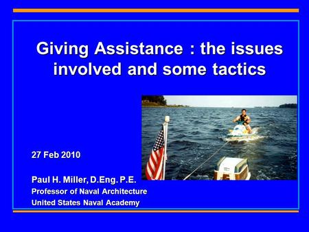 Giving Assistance : the issues involved and some tactics 27 Feb 2010 Paul H. Miller, D.Eng. P.E. Professor of Naval Architecture United States Naval Academy.