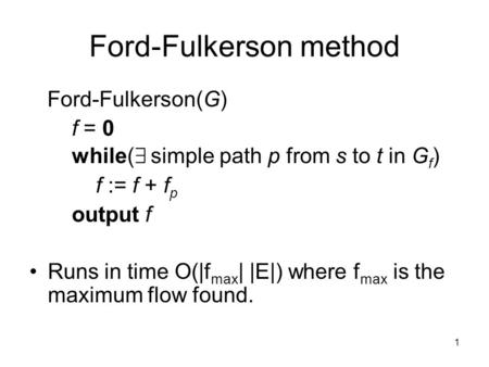 1 Ford-Fulkerson method Ford-Fulkerson(G) f = 0 while( 9 simple path p from s to t in G f ) f := f + f p output f Runs in time O(|f max | |E|) where f.