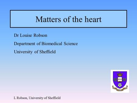 Matters of the heart Dr Louise Robson Department of Biomedical Science University of Sheffield L Robson, University of Sheffield.