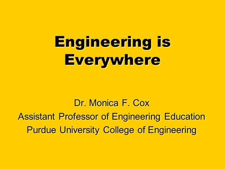 Engineering is Everywhere Dr. Monica F. Cox Assistant Professor of Engineering Education Purdue University College of Engineering.
