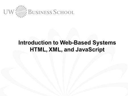 Introduction to Web-Based Systems HTML, XML, and JavaScript.