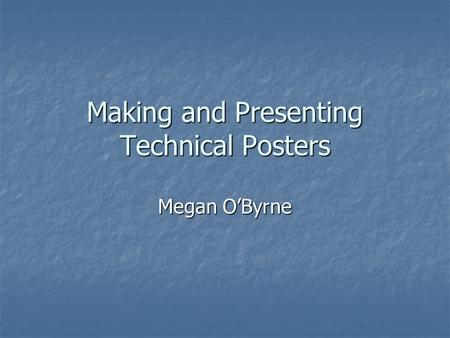 Making and Presenting Technical Posters Megan O'Byrne.