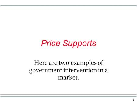 1 Price Supports Here are two examples of government intervention in a market.