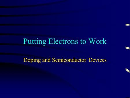 Putting Electrons to Work Doping and Semiconductor Devices.