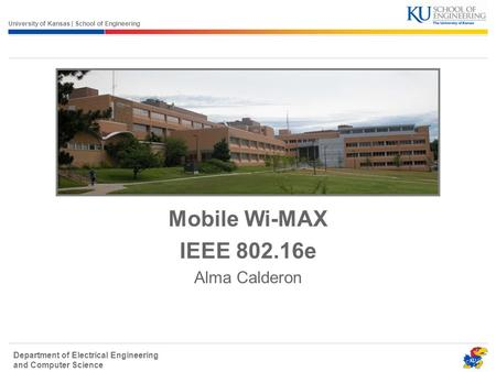 University of Kansas | School of Engineering Department of Electrical Engineering and <strong>Computer</strong> Science <strong>Mobile</strong> Wi-MAX IEEE 802.16e Alma Calderon.