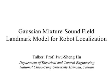 Gaussian Mixture-Sound Field Landmark Model for Robot Localization Talker: Prof. Jwu-Sheng Hu Department of Electrical and Control Engineering National.