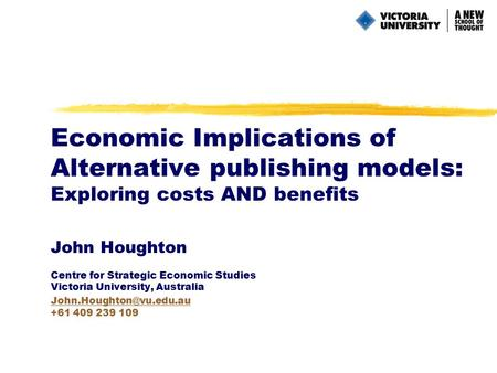 Economic Implications of Alternative publishing models: Exploring costs AND benefits John Houghton Centre for Strategic Economic Studies Victoria University,
