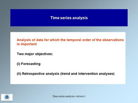 Time series analysis - lecture 1 Time series analysis Analysis of data for which the temporal order of the observations is important Two major objectives: