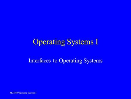 MCT260-Operating Systems I Operating Systems I Interfaces to Operating Systems.