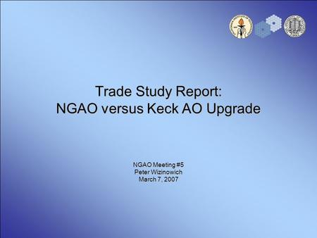 Trade Study Report: NGAO versus Keck AO Upgrade NGAO Meeting #5 Peter Wizinowich March 7, 2007.