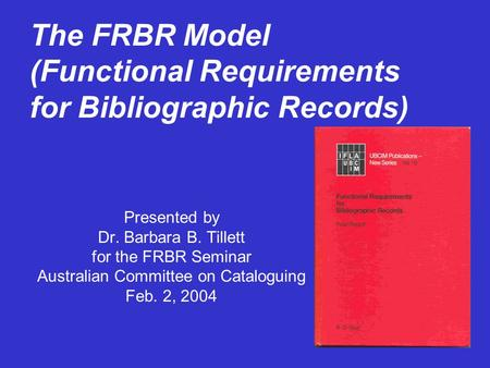 The FRBR Model (Functional Requirements for Bibliographic Records) Presented by Dr. Barbara B. Tillett for the FRBR Seminar Australian Committee on Cataloguing.