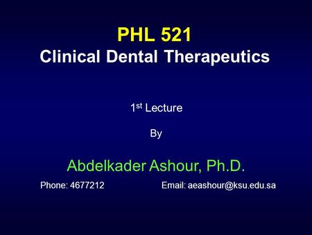 PHL 521 Clinical Dental Therapeutics 1 st Lecture By Abdelkader Ashour, Ph.D. Phone: 4677212