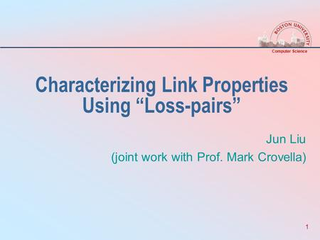 "Computer Science 1 Characterizing Link Properties Using ""Loss-pairs"" Jun Liu (joint work with Prof. Mark Crovella)"
