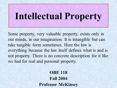 Intellectual Property OBE 118 Fall 2004 Professor McKinsey Some property, very valuable property, exists only in our minds, in our imagination. It is intangible.