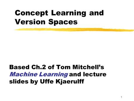 1 Concept Learning and Version Spaces Based Ch.2 of Tom Mitchell's Machine Learning and lecture slides by Uffe Kjaerulff.