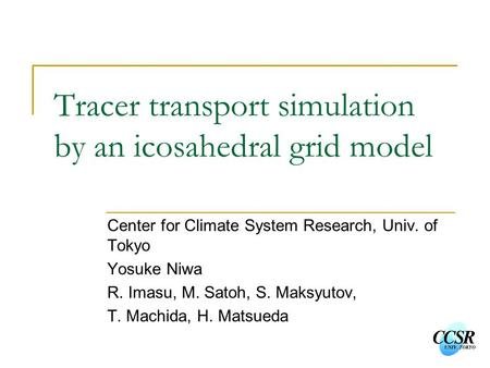 Tracer transport simulation by an icosahedral grid model Center for Climate System Research, Univ. of Tokyo Yosuke Niwa R. Imasu, M. Satoh, S. Maksyutov,