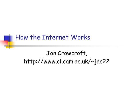 How the Internet Works Jon Crowcroft,