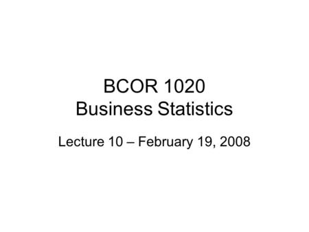 BCOR 1020 Business Statistics Lecture 10 – February 19, 2008.