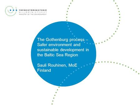 The Gothenburg process – Safer environment and sustainable development in the Baltic Sea Region Sauli Rouhinen, MoE Finland.