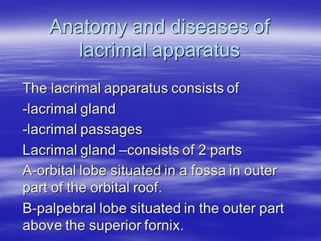 Anatomy and diseases of lacrimal apparatus The lacrimal apparatus consists of -lacrimal gland -lacrimal passages Lacrimal gland –consists of 2 parts A-orbital.